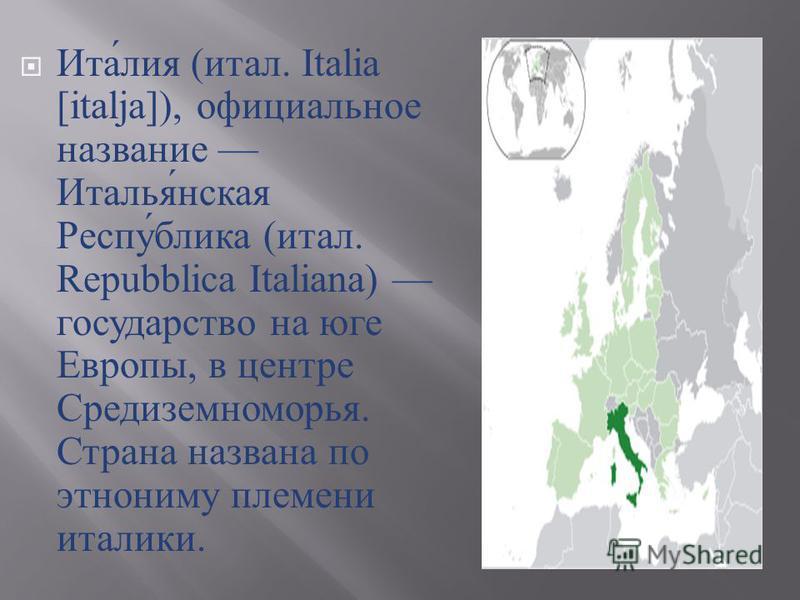 Италия ( итал. Italia [italja]), официальное название Итальянская Республика ( итал. Repubblica Italiana) государство на юге Европы, в центре Средиземноморья. Страна названа по этнониму племени италики.