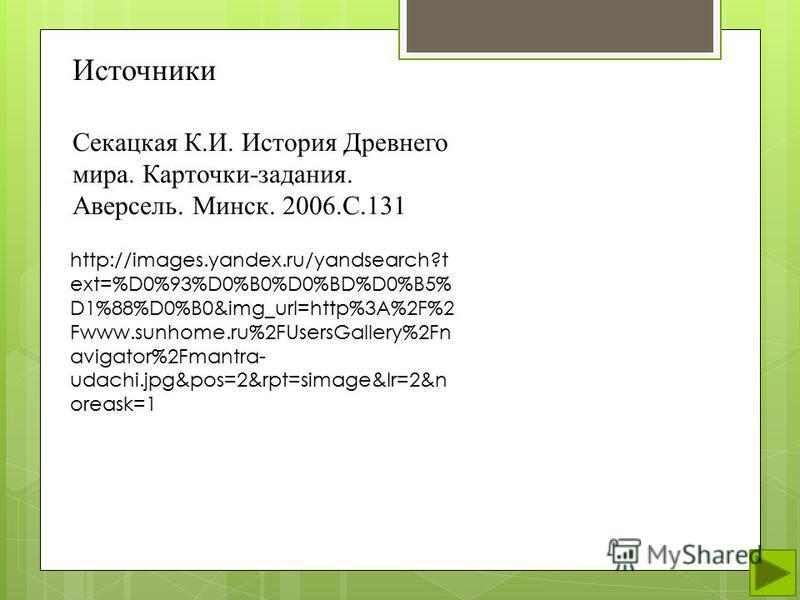 http://images.yandex.ru/yandsearch?t ext=%D0%93%D0%B0%D0%BD%D0%B5% D1%88%D0%B0&img_url=http%3A%2F%2 Fwww.sunhome.ru%2FUsersGallery%2Fn avigator%2Fmantra- udachi.jpg&pos=2&rpt=simage&lr=2&n oreask=1 Источники Секацкая К.И. История Древнего мира. Карто