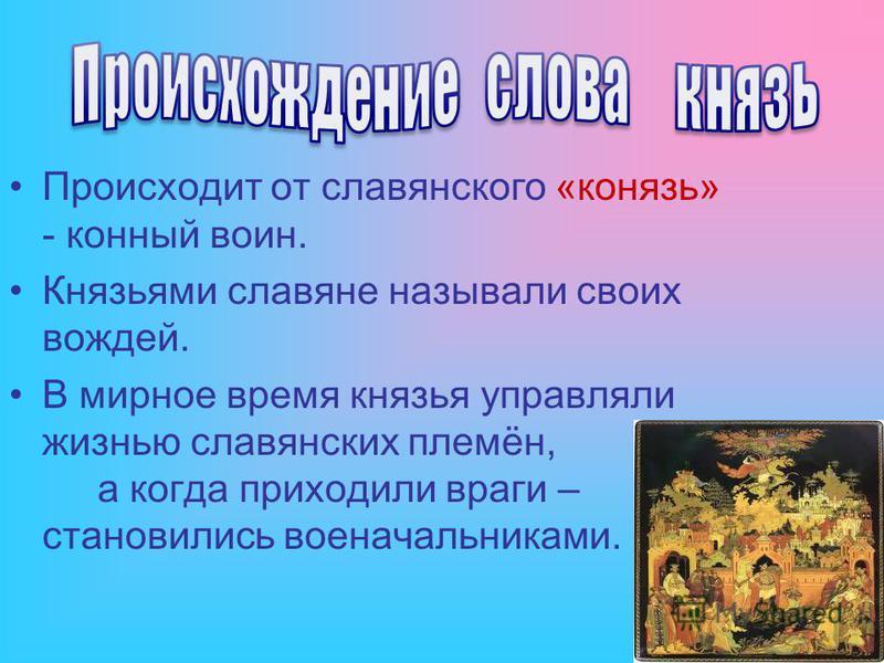 Происходит от славянского «конязь» - конный воин. Князьями славяне называли своих вождей. В мирное время князья управляли жизнью славянских племён, а когда приходили враги – становились военачальниками.