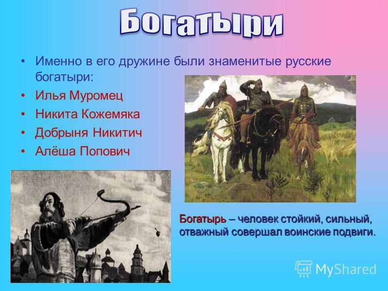 Именно в его дружине были знаменитые русские богатыри: Илья Муромец Никита Кожемяка Добрыня Никитич Алёша Попович Богатырь – человек стойкий, сильный, отважный совершал воинские подвиги.