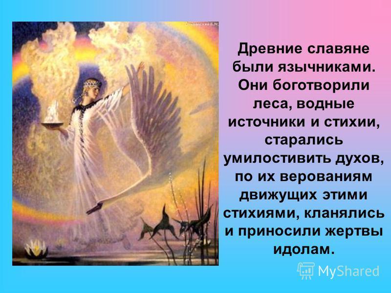 Древние славяне были язычниками. Они боготворили леса, водные источники и стихии, старались умилостивить духов, по их верованиям движущих этими стихиями, кланялись и приносили жертвы идолам.