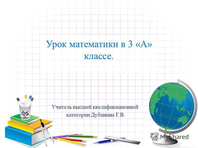 Урок математики в 3 «А» классе. Учитель высшей квалификационной категории Дубинина Г.В.