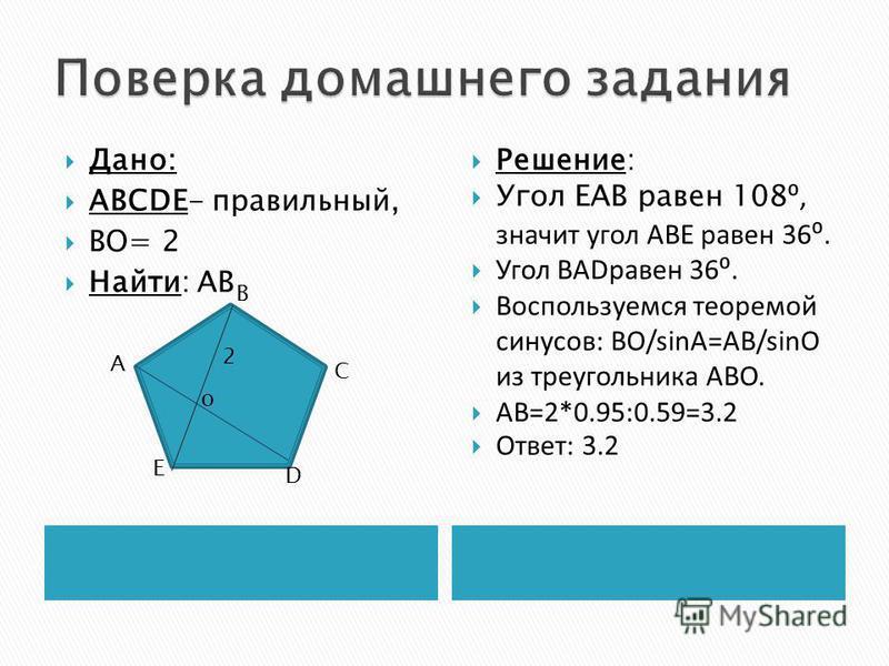 Дано: ABCDE- правильный, ВО= 2 Найти: АB Решение: Угол ЕАВ равен 108, значит угол АВЕ равен 36. Угол BADравен 36. Воспользуемся теоремой синусов: ВО/sinA=AB/sinO из треугольника АВО. АВ=2*0.95:0.59=3.2 Ответ: 3.2 А В С D E о 2