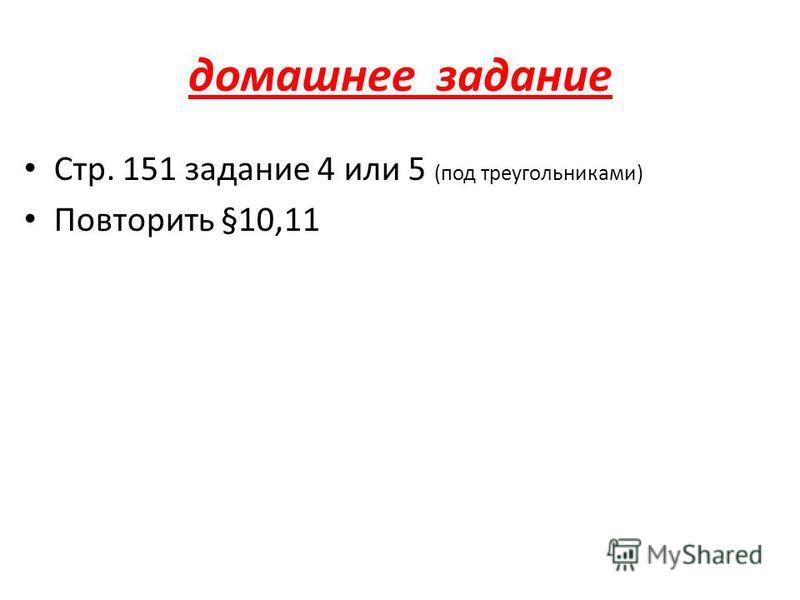 домашнее задание Стр. 151 задание 4 или 5 (под треугольниками) Повторить §10,11