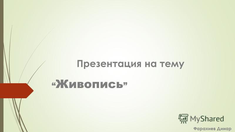 Живопись Фарахиев Динар Презентация на тему