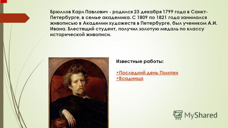 Брюллов Карл Павлович - родился 23 декабря 1799 года в Санкт- Петербурге, в семье академика. С 1809 по 1821 года занимался живописью в Академии художеств в Петербурге, был учеником А.И. Ивана. Блестящий студент, получил золотую медаль по классу истор
