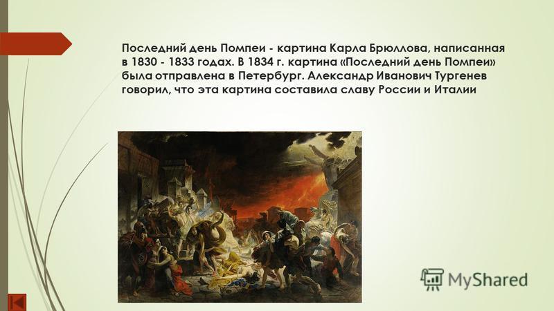 Последний день Помпеи - картина Карла Брюллова, написанная в 1830 - 1833 годах. В 1834 г. картина «Последний день Помпеи» была отправлена в Петербург. Александр Иванович Тургенев говорил, что эта картина составила славу России и Италии