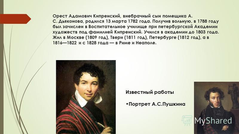 Орест Адамович Кипренский, внебрачный сын помещика А. С. Дьяконова, родился 13 марта 1782 года. Получив вольную, в 1788 году был зачислен в Воспитательное училище при петербургской Академии художеств под фамилией Кипренский. Учился в академии до 1803