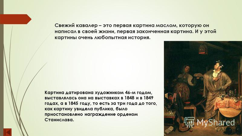 Свежий кавалер – это первая картина маслом, которую он написал в своей жизни, первая законченная картина. И у этой картины очень любопытная история. Картина датирована художником 46-м годом, выставлялась она на выставках в 1848 и в 1849 годах, а в 18