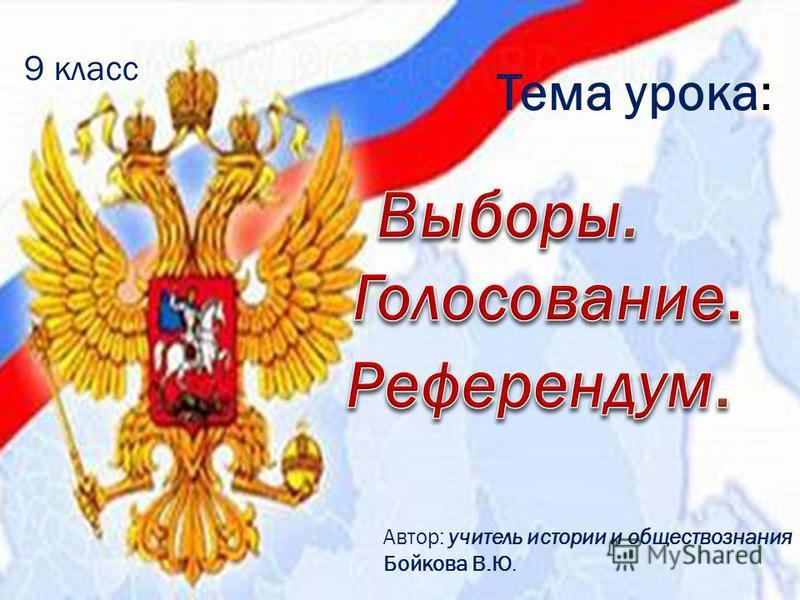 Тема урока: 9 класс Автор: учитель истории и обществознания Бойкова В.Ю.