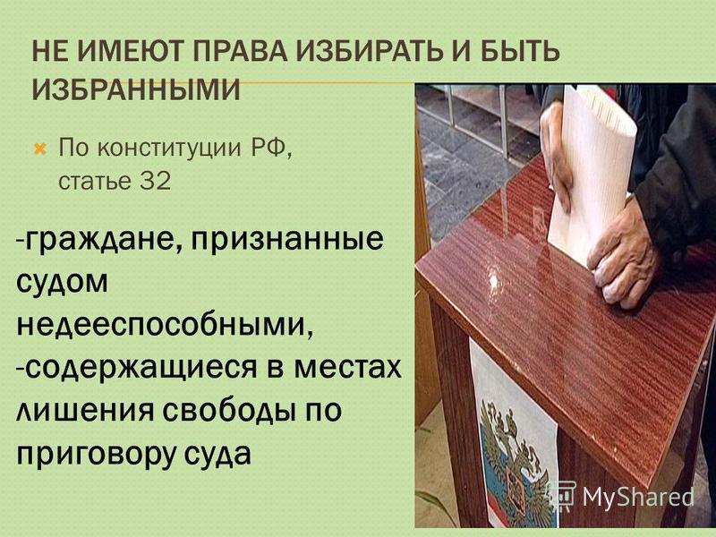 НЕ ИМЕЮТ ПРАВА ИЗБИРАТЬ И БЫТЬ ИЗБРАННЫМИ По конституции РФ, статье 32 -граждане, признанные судом недееспособными, -содержащиеся в местах лишения свободы по приговору суда