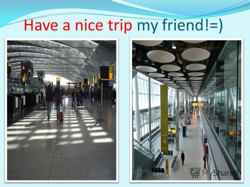 Have a nice trip my friend!=)