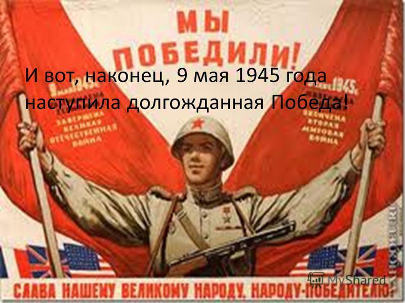 И вот, наконец, 9 мая 1945 года наступила долгожданная Победа!