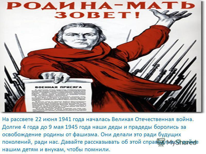 На рассвете 22 июня 1941 года началась Великая Отечественная война. Долгие 4 года до 9 мая 1945 года наши деды и прадеды боролись за освобождение родины от фашизма. Они делали это ради будущих поколений, ради нас. Давайте рассказывать об этой справед