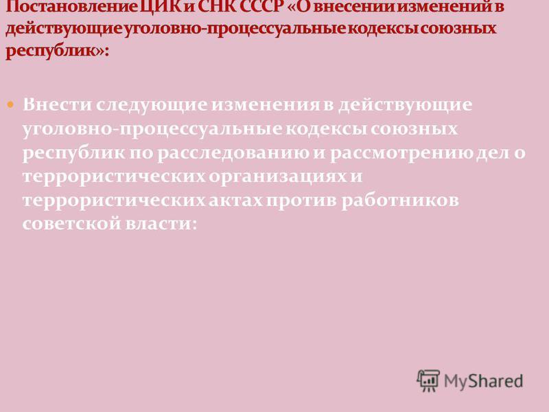 Внести следующие изменения в действующие уголовно-процессуальные кодексы союзных республик по расследованию и рассмотрению дел о террористических организациях и террористических актах против работников советской власти:
