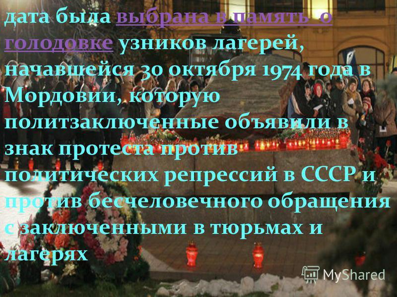 дата была выбрана в память о голодовке узников лагерей, начавшейся 30 октября 1974 года в Мордовии, которую политзаключенные объявили в знак протеста против политических репрессий в СССР и против бесчеловечного обращения с заключенными в тюрьмах и ла