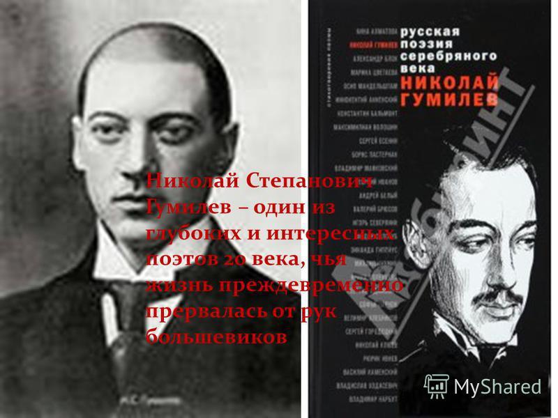 Николай Степанович Гумилев – один из глубоких и интересных поэтов 20 века, чья жизнь преждевременно прервалась от рук большевиков