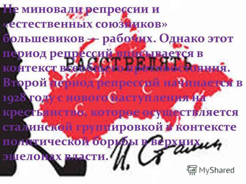 Не миновали репрессии и «естественных союзников» большевиков рабочих. Однако этот период репрессий вписывается в контекст всеобщего противостояния. Второй период репрессий начинается в 1928 году с нового наступления на крестьянство, которое осуществл