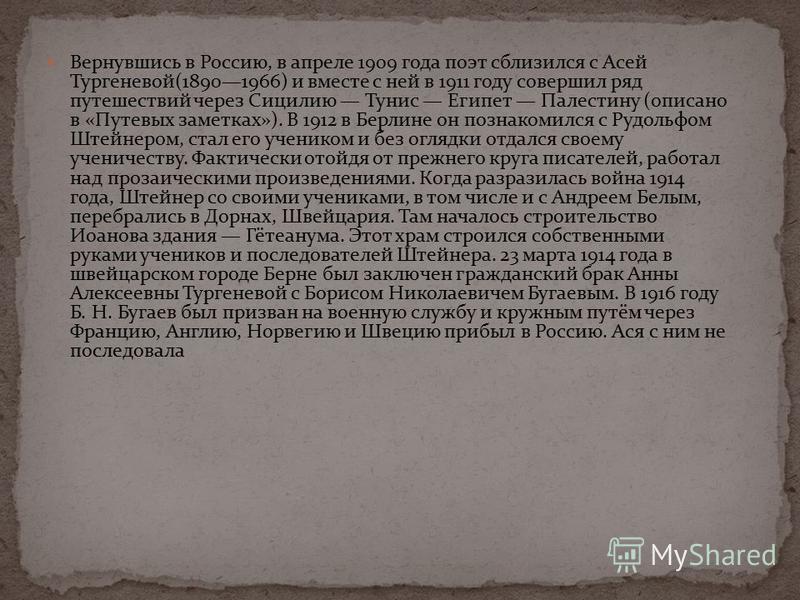 Вернувшись в Россию, в апреле 1909 года поэт сблизился с Асей Тургеневой(18901966) и вместе с ней в 1911 году совершил ряд путешествий через Сицилию Тунис Египет Палестину (описано в «Путевых заметках»). В 1912 в Берлине он познакомился с Рудольфом Ш