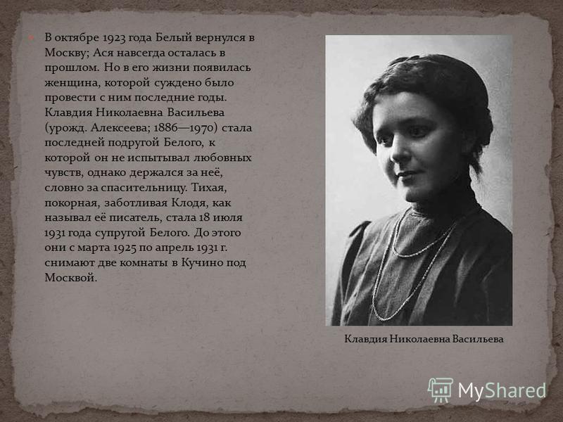 В октябре 1923 года Белый вернулся в Москву; Ася навсегда осталась в прошлом. Но в его жизни появилась женщина, которой суждено было провести с ним последние годы. Клавдия Николаевна Васильева (урожд. Алексеева; 18861970) стала последней подругой Бел