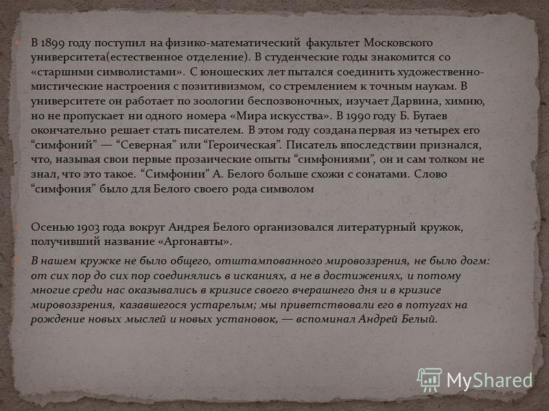 В 1899 году поступил на физико-математический факультет Московского университета(естественное отделение). В студенческие годы знакомится со «старшими символистами». С юношеских лет пытался соединить художественно- мистические настроения с позитивизмо
