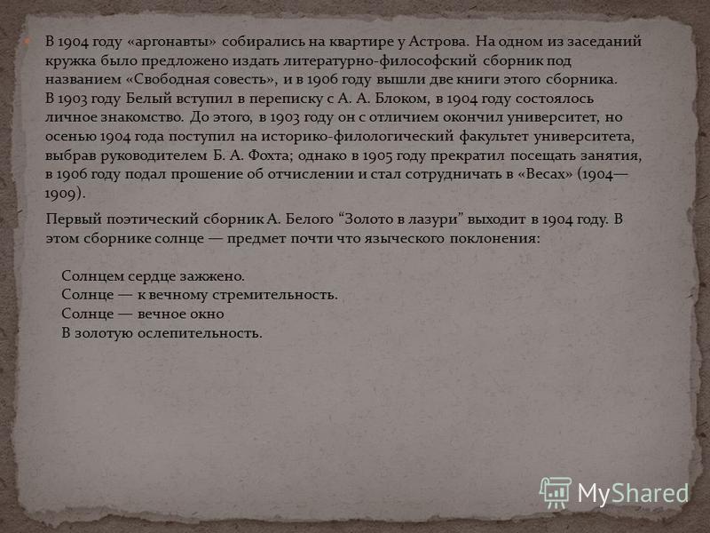 В 1904 году «аргонавты» собирались на квартире у Астрова. На одном из заседаний кружка было предложено издать литературно-философский сборник под названием «Свободная совесть», и в 1906 году вышли две книги этого сборника. В 1903 году Белый вступил в