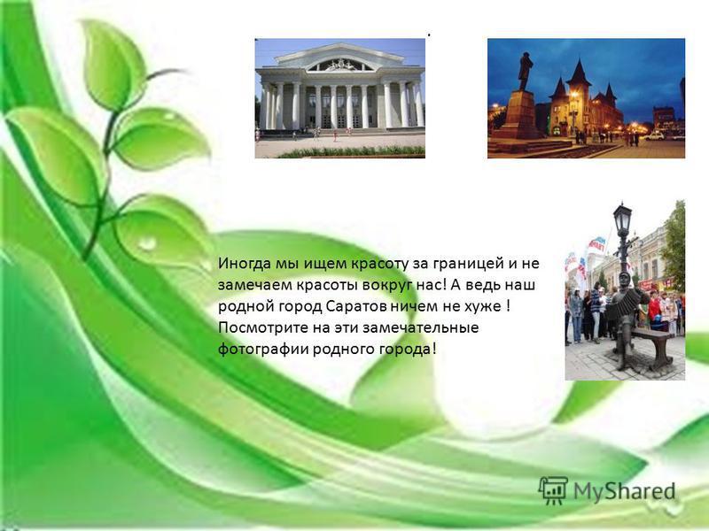 . Иногда мы ищем красоту за границей и не замечаем красоты вокруг нас! А ведь наш родной город Саратов ничем не хуже ! Посмотрите на эти замечательные фотографии родного города!