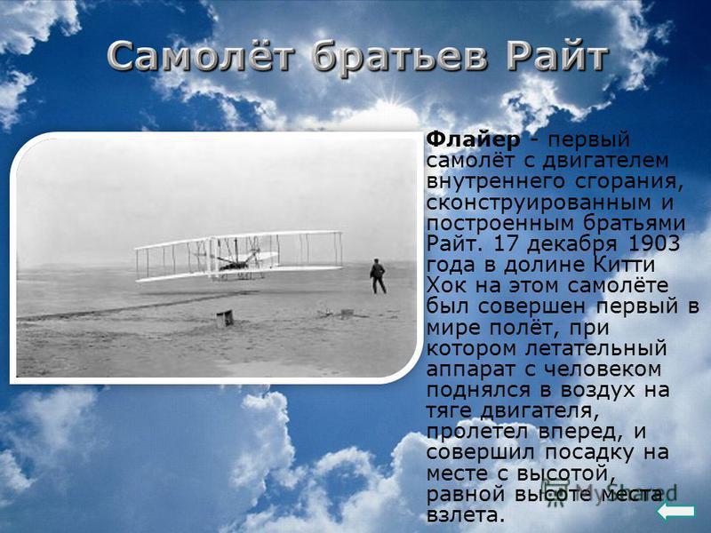 Флайер - первый самолёт с двигателем внутреннего сгорания, сконструированным и построенным братьями Райт. 17 декабря 1903 года в долине Китти Хок на этом самолёте был совершен первый в мире полёт, при котором летательный аппарат с человеком поднялся