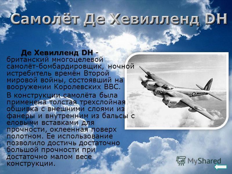 Де Хевилленд DH Де Хевилленд DH - британский многоцелевой самолёт-бомбардировщик, ночной истребитель времён Второй мировой войны, состоявший на вооружении Королевских ВВС. В конструкции самолёта была применена толстая трехслойная обшивка с внешними с