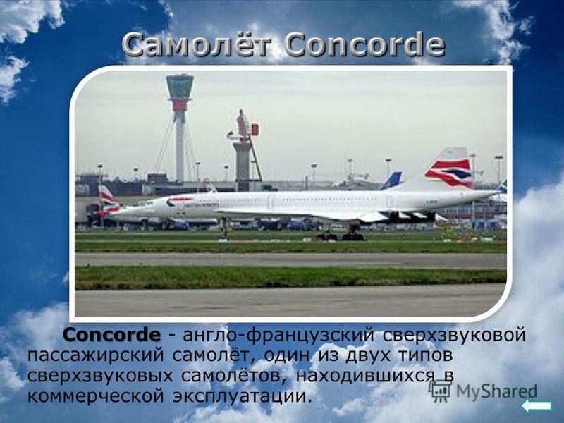 Concorde Concorde - англо-французский сверхзвуковой пассажирский самолёт, один из двух типов сверхзвуковых самолётов, находившихся в коммерческой эксплуатации.