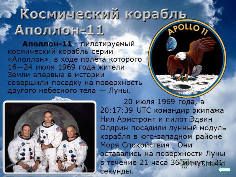 Аполлон-11 Аполлон-11 - пилотируемый космический корабль серии «Аполлон», в ходе полёта которого 1624 июля 1969 года жители Земли впервые в истории совершили посадку на поверхность другого небесного тела Луны. 20 июля 1969 года, в 20:17:39 UTC команд