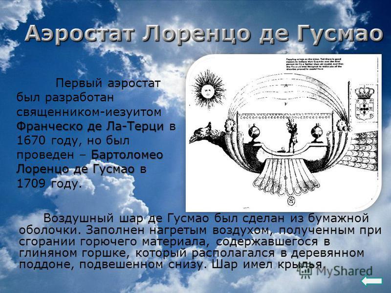 Воздушный шар де Гусмао был сделан из бумажной оболочки. Заполнен нагретым воздухом, полученным при сгорании горючего материала, содержавшегося в глиняном горшке, который располагался в деревянном поддоне, подвешенном снизу. Шар имел крылья. Франческ
