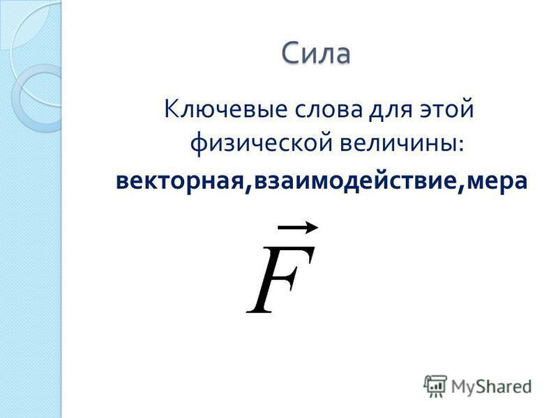Сила Ключевые слова для этой физической величины : векторная, взаимодействие, мера