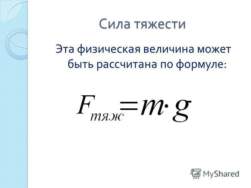 Сила тяжести Эта физическая величина может быть рассчитана по формуле :