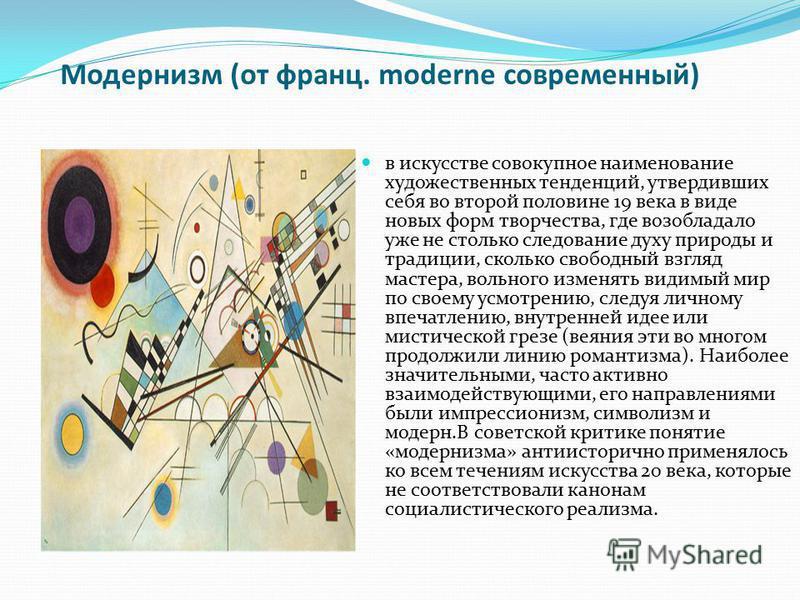 Модернизм (от франц. moderne современный) в искусстве совокупное наименование художественных тенденций, утвердивших себя во второй половине 19 века в виде новых форм творчества, где возобладало уже не столько следование духу природы и традиции, сколь