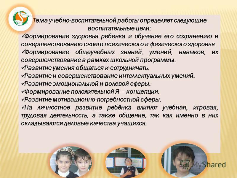 Тема учебно-воспитательной работы определяет следующие воспитательные цели: Формирование здоровья ребенка и обучение его сохранению и совершенствованию своего психического и физического здоровья. Формирование общеучебных знаний, умений, навыков, их с