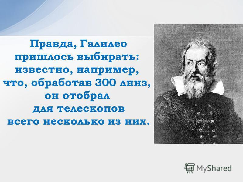 Правда, Галилео пришлось выбирать: известно, например, что, обработав 300 линз, он отобрал для телескопов всего несколько из них.