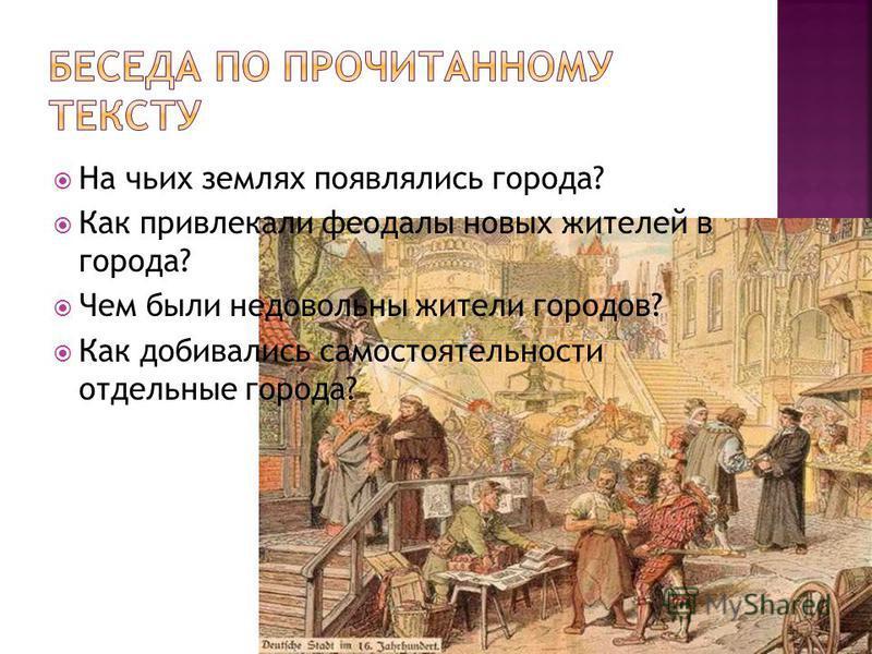На чьих землях появлялись города? Как привлекали феодалы новых жителей в города? Чем были недовольны жители городов? Как добивались самостоятельности отдельные города?
