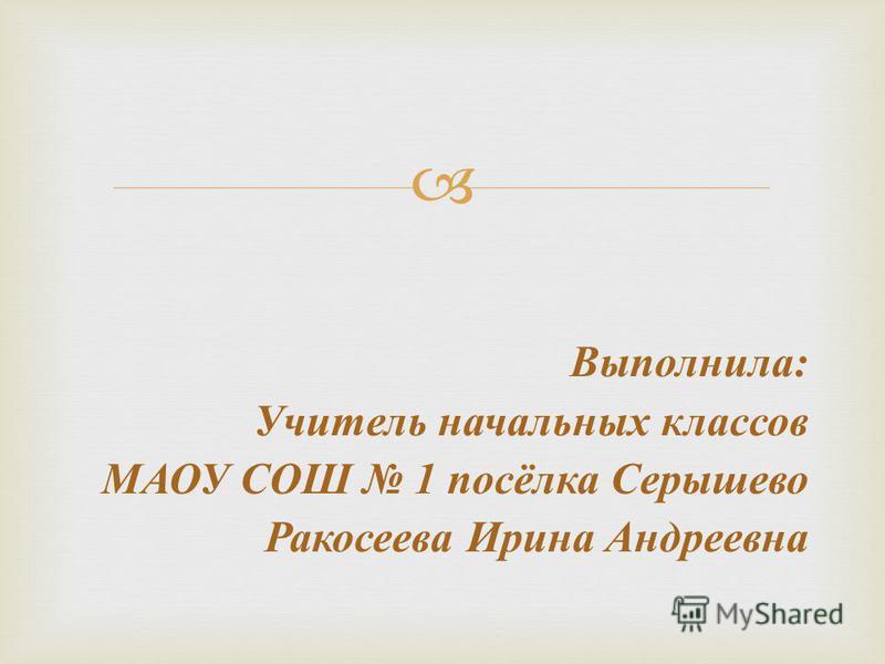 Выполнила : Учитель начальных классов МАОУ СОШ 1 посёлка Серышево Ракосеева Ирина Андреевна