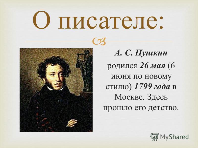 О писателе: А. С. Пушкин родился 26 мая (6 июня по новому стилю) 1799 года в Москве. Здесь прошло его детство.