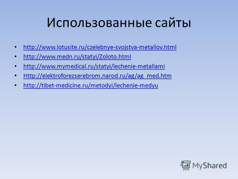 Использованные сайты http://www.lotusite.ru/czelebnye-svojstva-metallov.html http://www.medn.ru/statyi/Zoloto.html http://www.mymedical.ru/statyi/lechenie-metallami Http://elektroforezserebrom.narod.ru/ag/ag_med.htm http://tibet-medicine.ru/metodyi/l