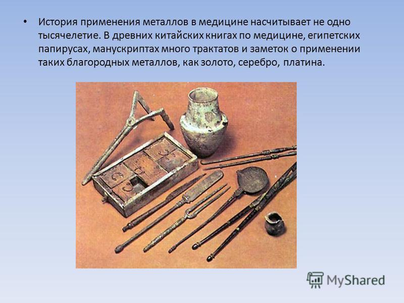 История применения металлов в медицине насчитывает не одно тысячелетие. В древних китайских книгах по медицине, египетских папирусах, манускриптах много трактатов и заметок о применении таких благородных металлов, как золото, серебро, платина.