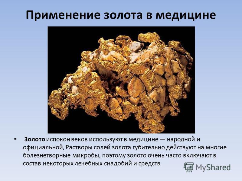 Применение золота в медицине Золото испокон веков используют в медицине народной и официальной, Растворы солей золота губительно действуют на многие болезнетворные микробы, поэтому золото очень часто включают в состав некоторых лечебных снадобий и ср