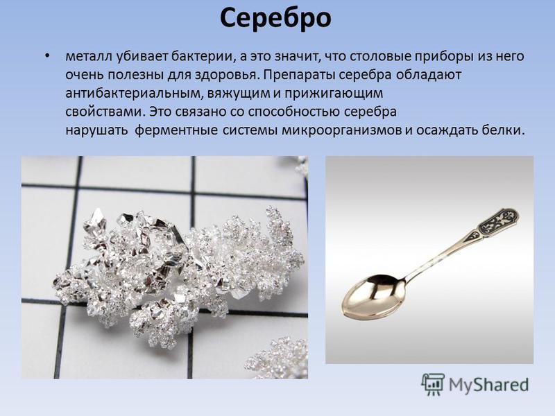 Серебро металл убивает бактерии, а это значит, что столовые приборы из него очень полезны для здоровья. Препараты серебра обладают антибактериальным, вяжущим и прижигающим свойствами. Это связано со способностью серебра нарушать ферментные системы ми