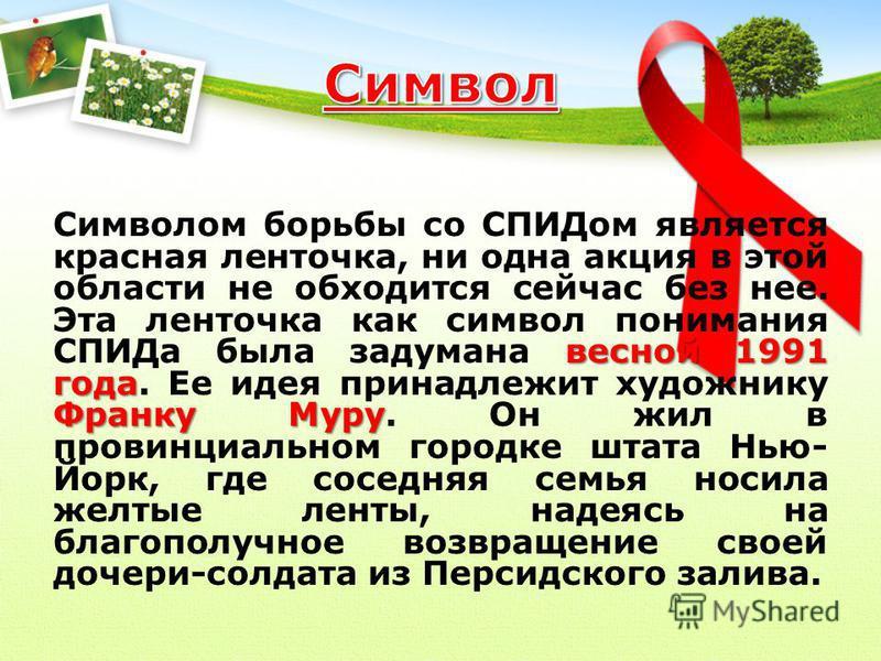 весной 1991 года Франку Муру Символом борьбы со СПИДом является красная ленточка, ни одна акция в этой области не обходится сейчас без нее. Эта ленточка как символ понимания СПИДа была задумана весной 1991 года. Ее идея принадлежит художнику Франку М