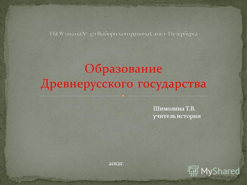 Образование Древнерусского государства Шимолина Т.В. учитель истории 2012 г.