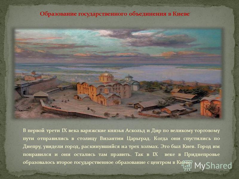 В первой трети IX века варяжские князья Аскольд и Дир по великому торговому пути отправились в столицу Византии Царьград. Когда они спустились по Днепру, увидели город, раскинувшийся на трех холмах. Это был Киев. Город им понравился и они остались та