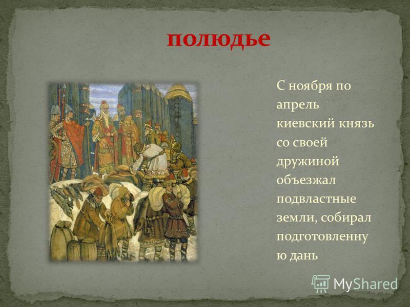 С ноября по апрель киевский князь со своей дружиной объезжал подвластные земли, собирал подготовленную дань