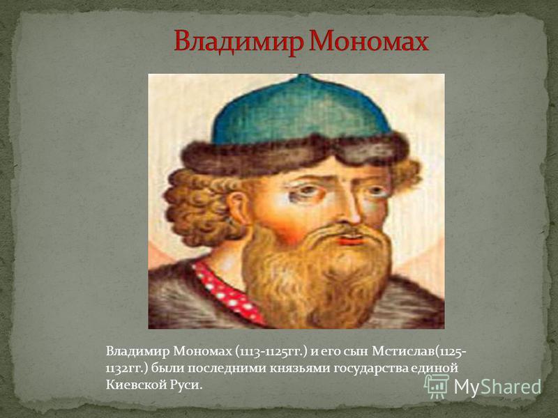 Владимир Мономах (1113-1125 гг.) и его сын Мстислав(1125- 1132 гг.) были последними князьями государства единой Киевской Руси.