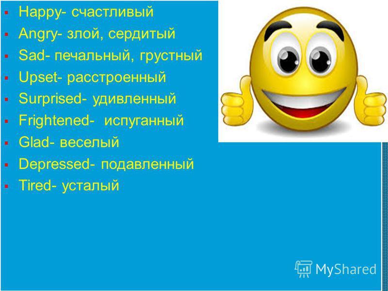 Happy- счастливый Angry- злой, сердитый Sad- печальный, грустный Upset- расстроенный Surprised- удивленный Frightened- испуганный Glad- веселый Depressed- подавленный Tired- усталый Happy- счастливый Angry- злой, сердитый Sad- печальный, грустный Ups
